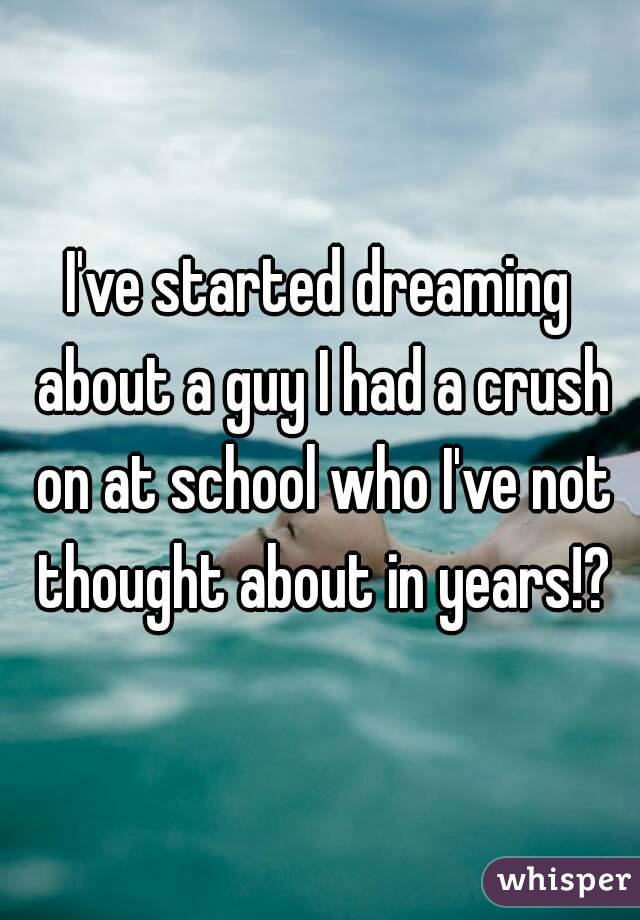 I've started dreaming about a guy I had a crush on at school who I've not thought about in years!?