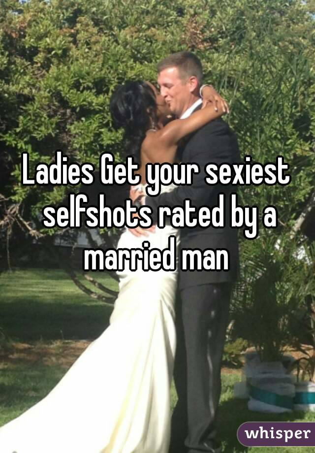 Ladies Get your sexiest selfshots rated by a married man