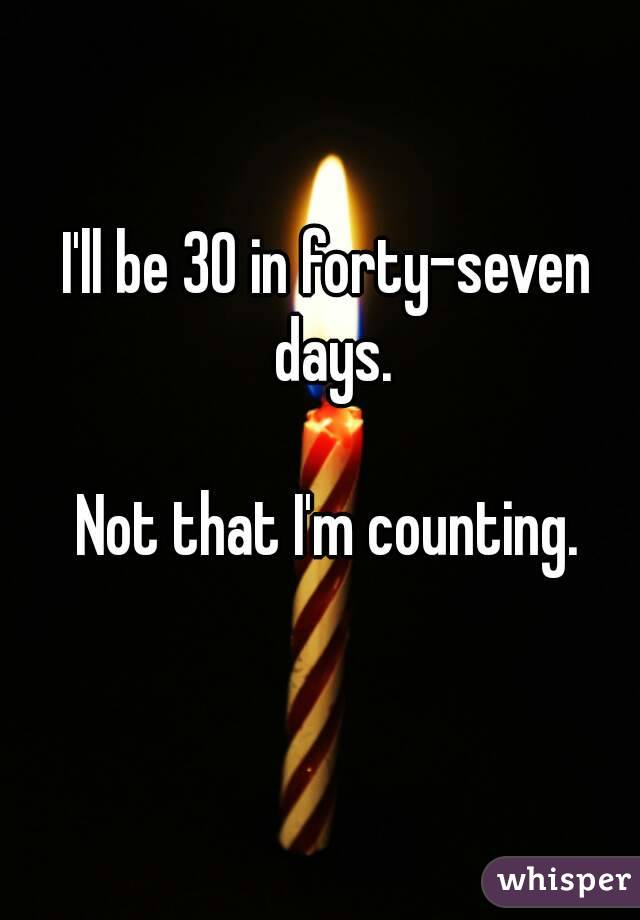 I'll be 30 in forty-seven days.  Not that I'm counting.