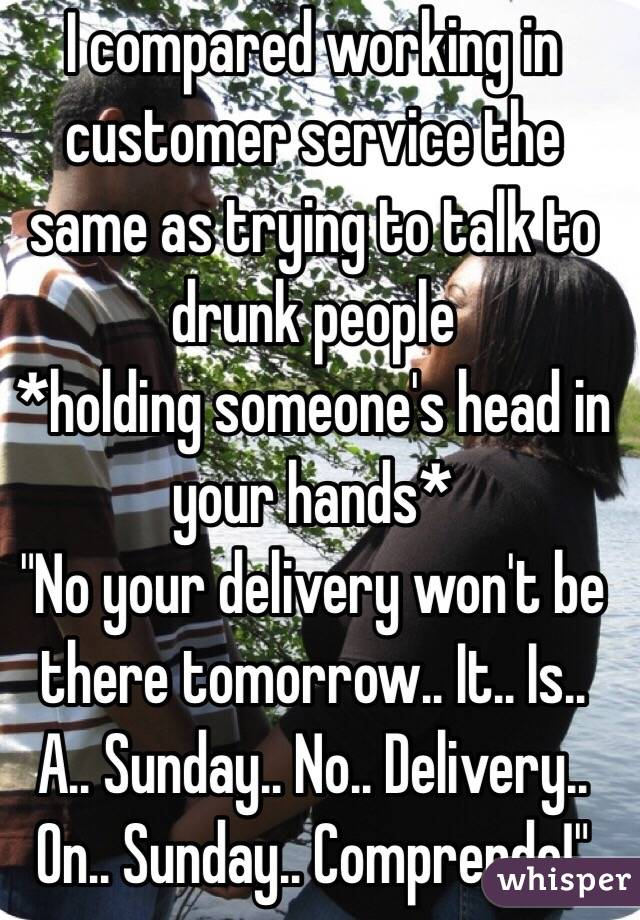 "I compared working in customer service the same as trying to talk to drunk people  *holding someone's head in your hands*  ""No your delivery won't be there tomorrow.. It.. Is.. A.. Sunday.. No.. Delivery.. On.. Sunday.. Comprende!"""