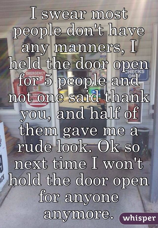 I swear most people don't have any manners, I held the door open for 5 people and not one said thank you, and half of them gave me a rude look. Ok so next time I won't hold the door open for anyone anymore.