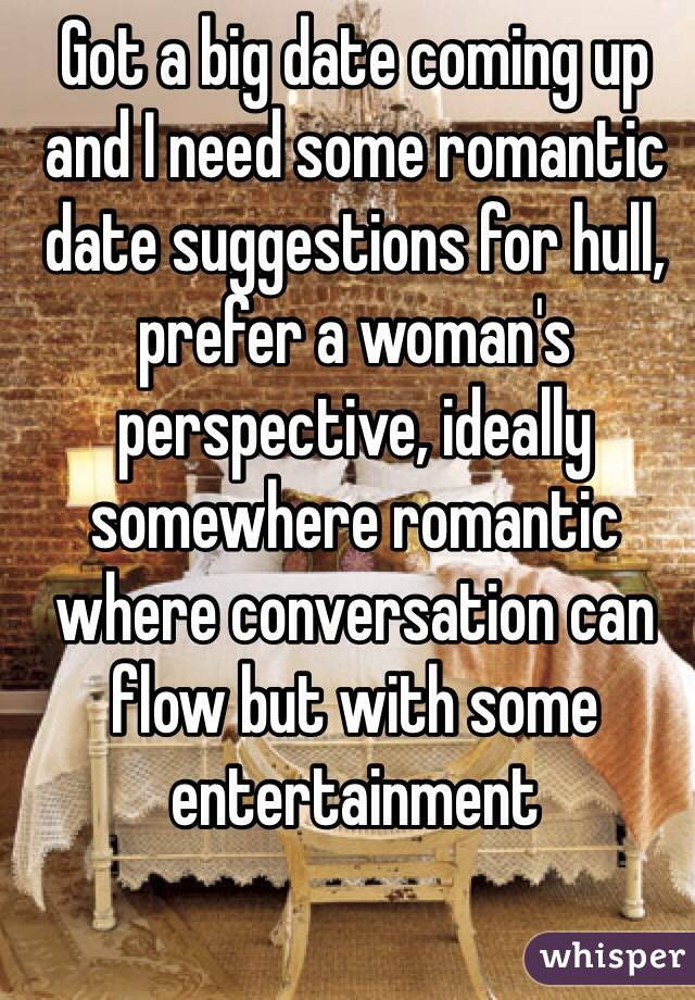 Got a big date coming up and I need some romantic date suggestions for hull, prefer a woman's perspective, ideally somewhere romantic where conversation can flow but with some entertainment