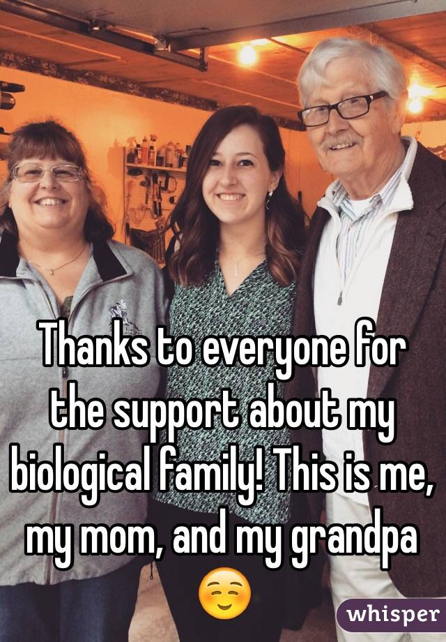 Thanks to everyone for the support about my biological family! This is me, my mom, and my grandpa ☺️