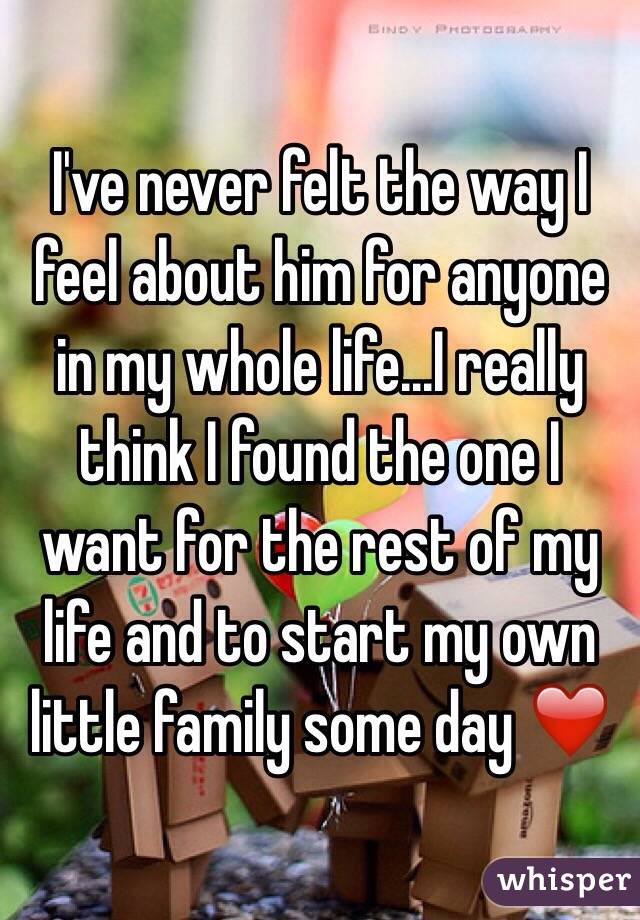 I've never felt the way I feel about him for anyone in my whole life...I really think I found the one I want for the rest of my life and to start my own little family some day ❤️