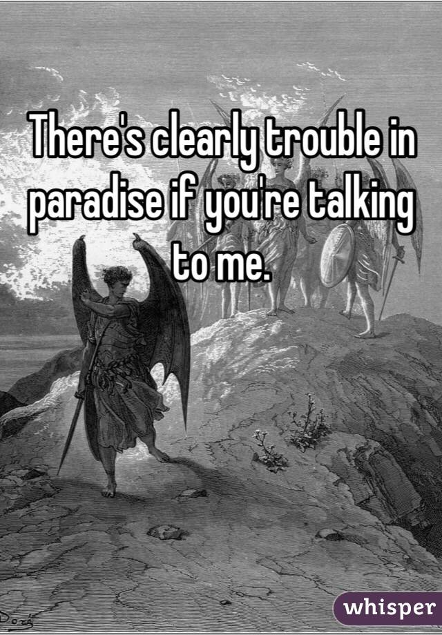 There's clearly trouble in paradise if you're talking to me.