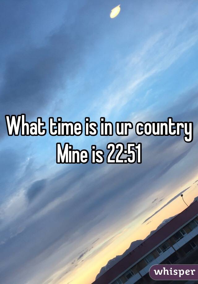 What time is in ur country      Mine is 22:51
