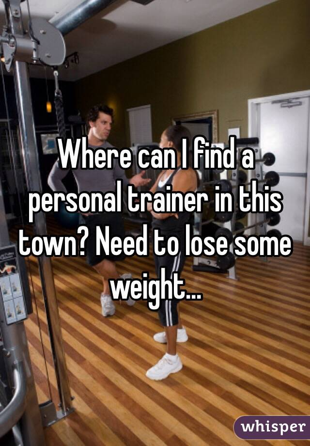 Where can I find a personal trainer in this town? Need to lose some weight...