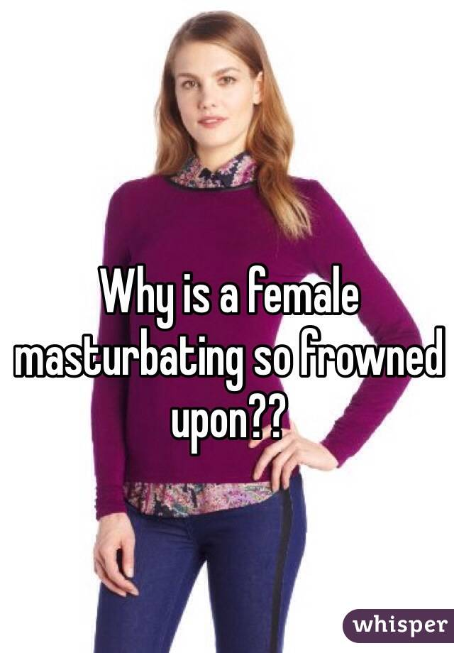 Why is a female masturbating so frowned upon??