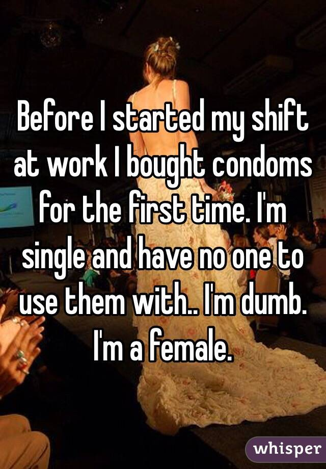 Before I started my shift at work I bought condoms for the first time. I'm single and have no one to use them with.. I'm dumb. I'm a female.