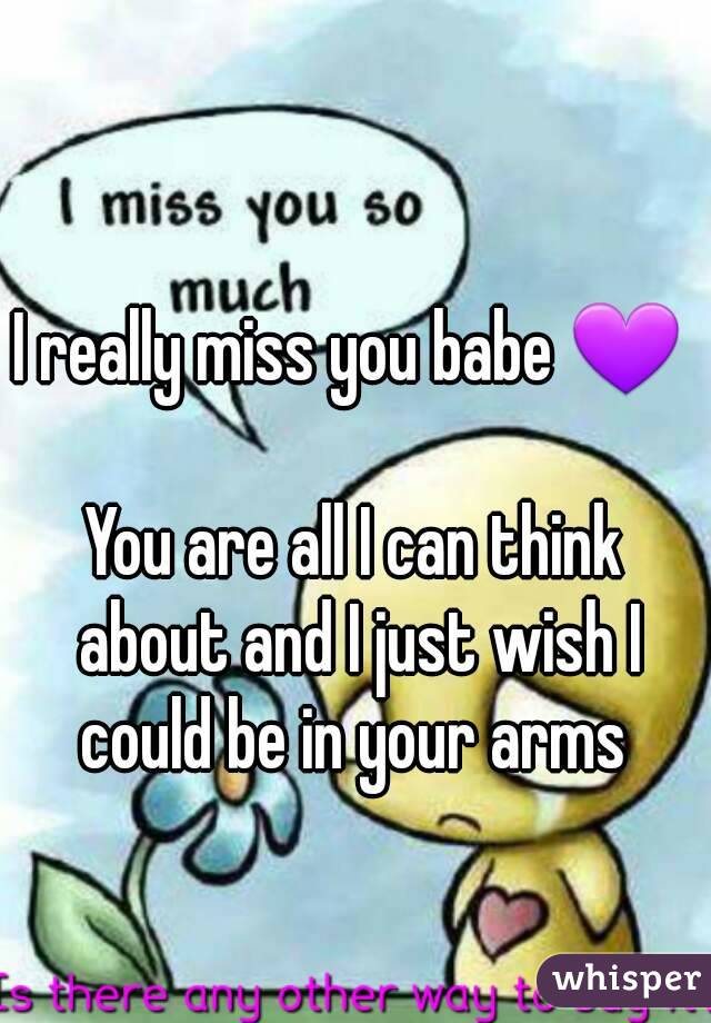 I really miss you babe 💜   You are all I can think about and I just wish I could be in your arms