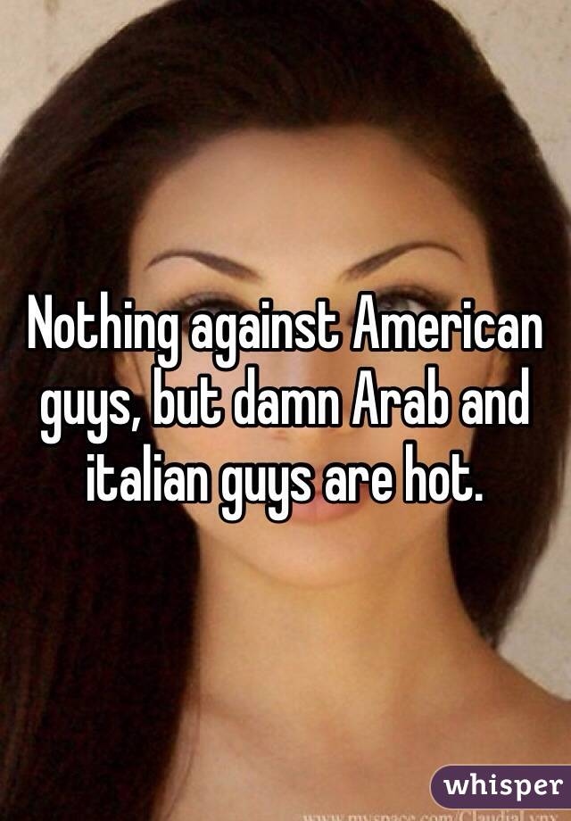 Nothing against American guys, but damn Arab and italian guys are hot.