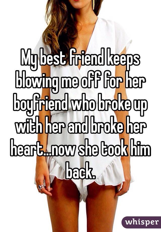 My best friend keeps blowing me off for her boyfriend who broke up with her and broke her heart...now she took him back.