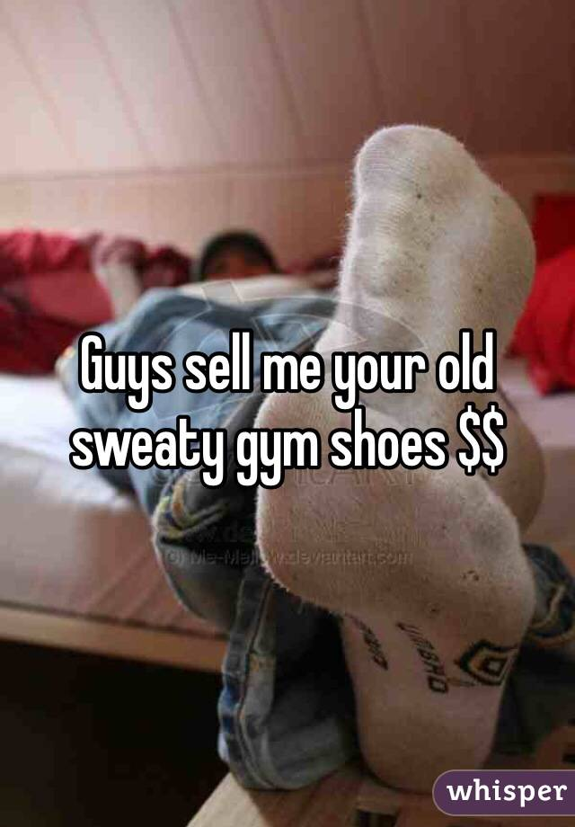Guys sell me your old sweaty gym shoes $$