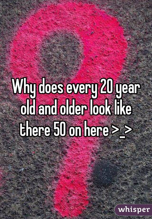 Why does every 20 year old and older look like there 50 on here >_>