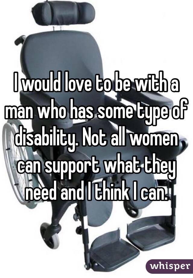 I would love to be with a man who has some type of disability. Not all women can support what they need and I think I can.