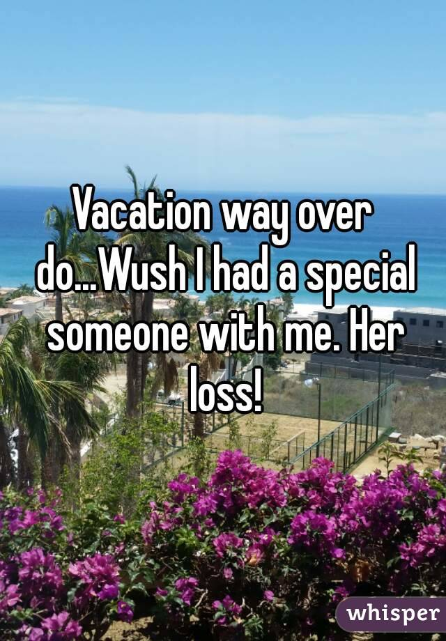 Vacation way over do...Wush I had a special someone with me. Her loss!