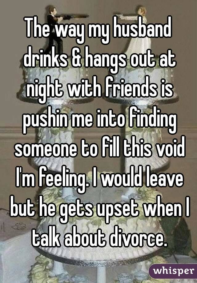 The way my husband drinks & hangs out at night with friends is pushin me into finding someone to fill this void I'm feeling. I would leave but he gets upset when I talk about divorce.