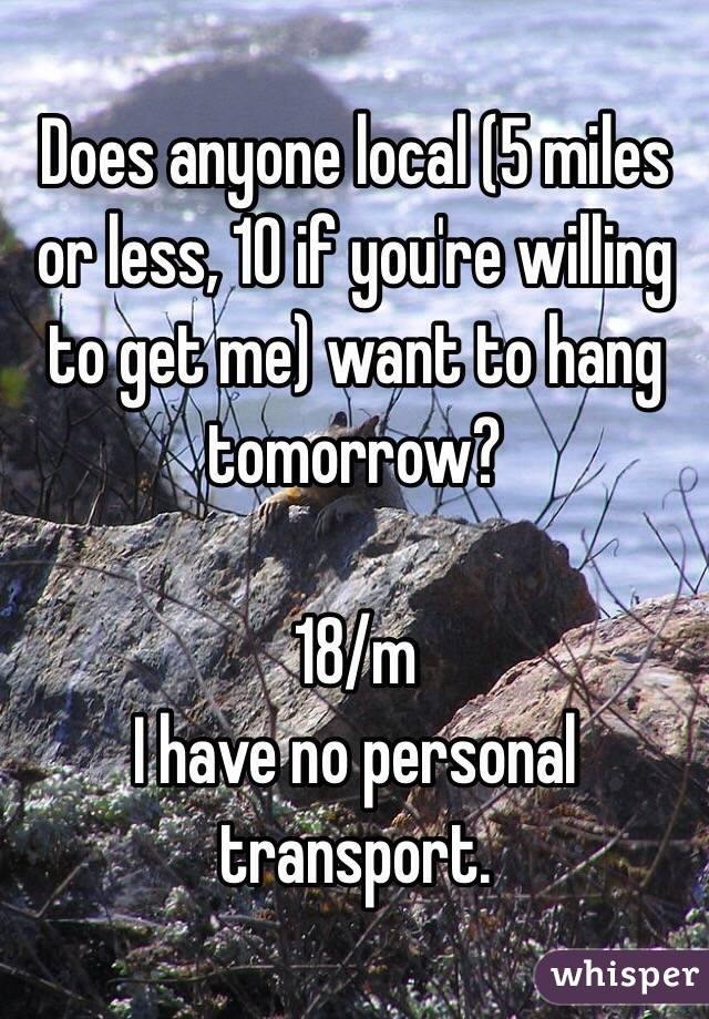 Does anyone local (5 miles or less, 10 if you're willing to get me) want to hang tomorrow?  18/m I have no personal transport.