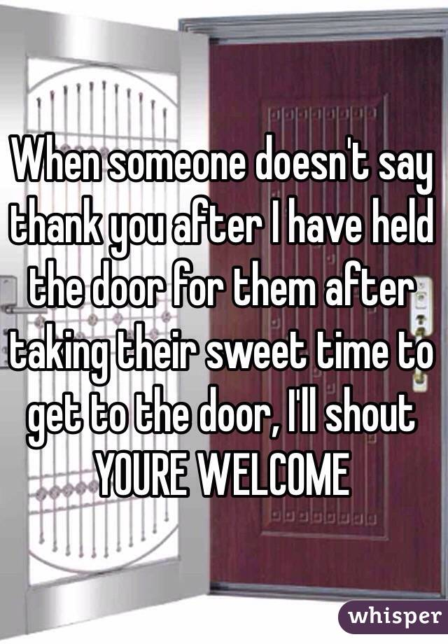 When someone doesn't say thank you after I have held the door for them after taking their sweet time to get to the door, I'll shout YOURE WELCOME
