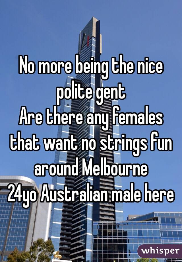 No more being the nice polite gent  Are there any females that want no strings fun around Melbourne  24yo Australian male here