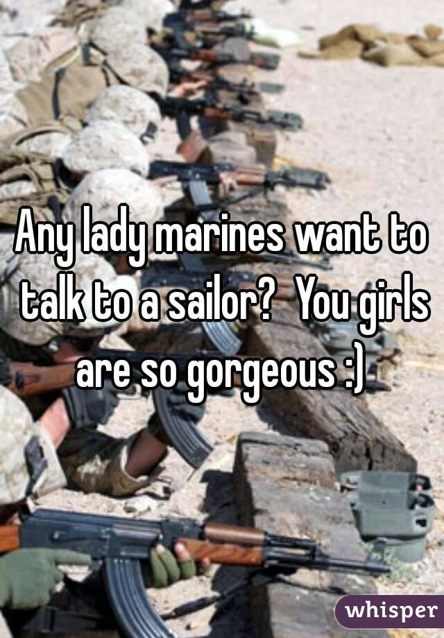 Any lady marines want to talk to a sailor?  You girls are so gorgeous :)