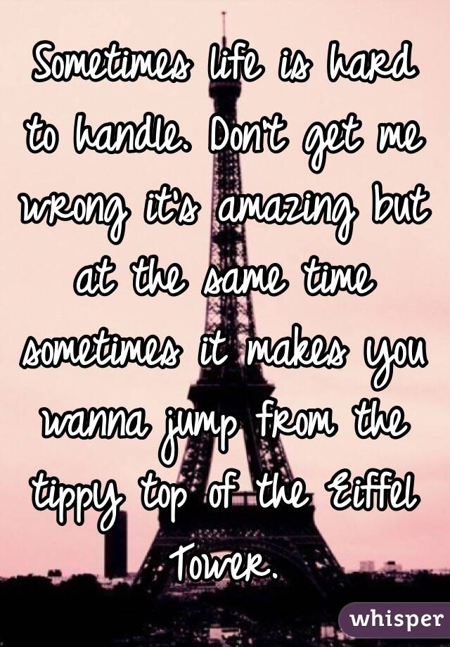 Sometimes life is hard to handle. Don't get me wrong it's amazing but at the same time sometimes it makes you wanna jump from the tippy top of the Eiffel Tower.