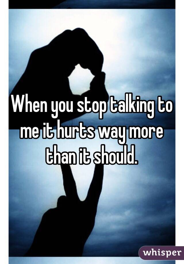 When you stop talking to me it hurts way more than it should.