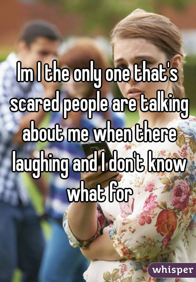 Im I the only one that's scared people are talking about me when there laughing and I don't know what for