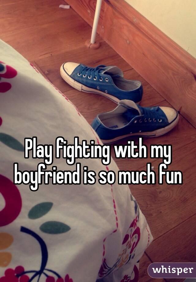 Play fighting with my boyfriend is so much fun