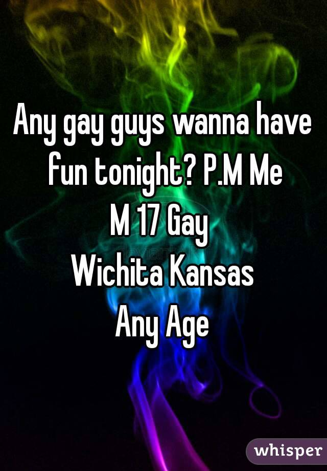 Any gay guys wanna have fun tonight? P.M Me M 17 Gay  Wichita Kansas Any Age