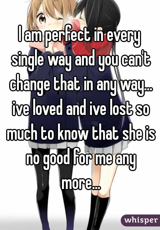 I am perfect in every single way and you can't change that in any way... ive loved and ive lost so much to know that she is no good for me any more...