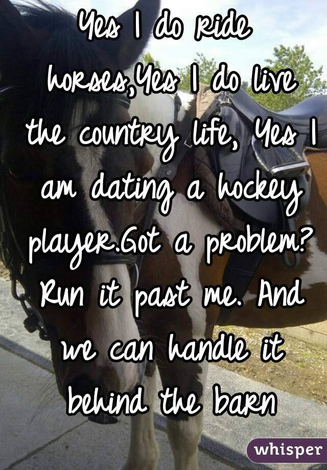Yes I do ride horses,Yes I do live the country life, Yes I am dating a hockey player.Got a problem? Run it past me. And we can handle it behind the barn