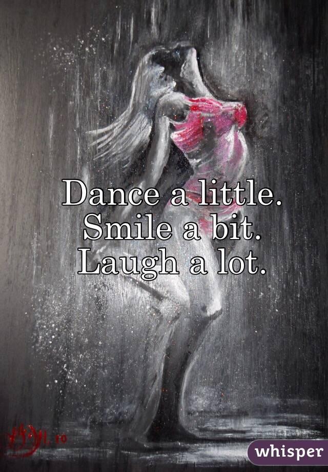 Dance a little.  Smile a bit.  Laugh a lot.