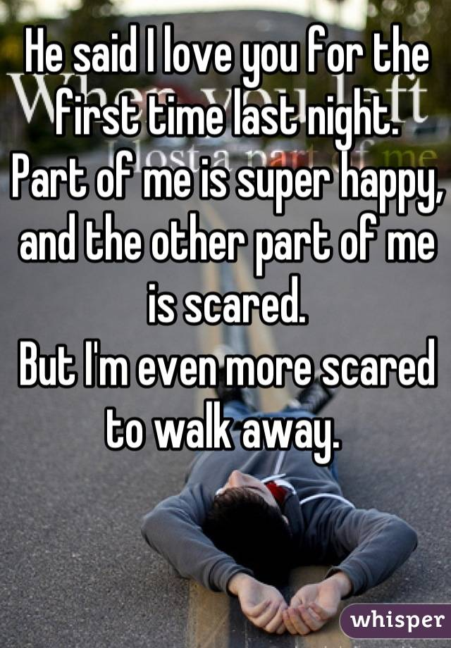 He said I love you for the first time last night. Part of me is super happy, and the other part of me is scared. But I'm even more scared to walk away.