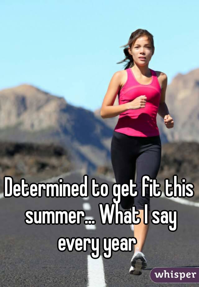 Determined to get fit this summer... What I say every year