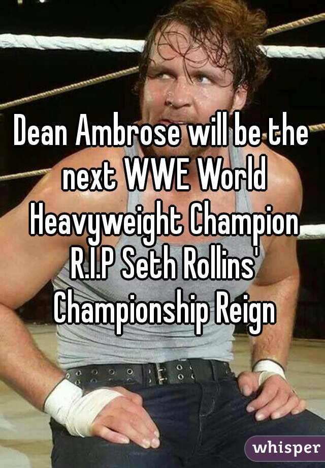 Dean Ambrose will be the next WWE World Heavyweight Champion R.I.P Seth Rollins' Championship Reign