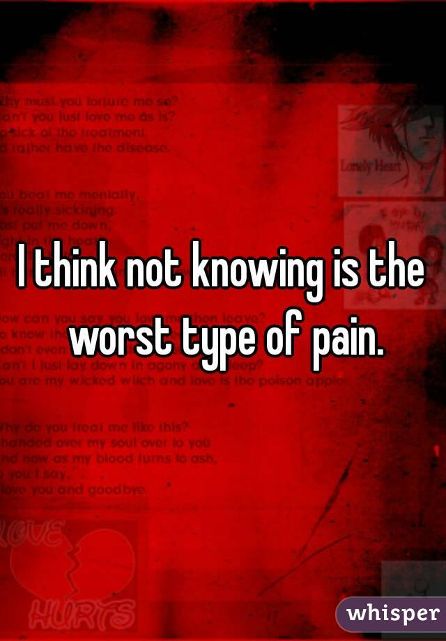 I think not knowing is the worst type of pain.