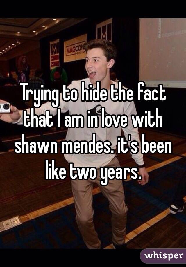 Trying to hide the fact that I am in love with shawn mendes. it's been like two years.