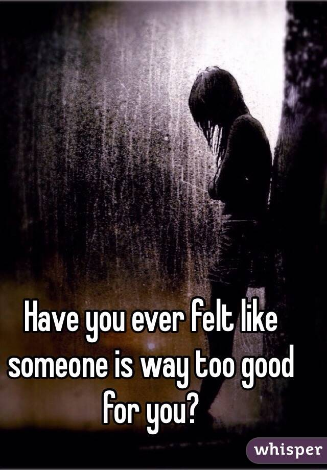 Have you ever felt like someone is way too good for you?