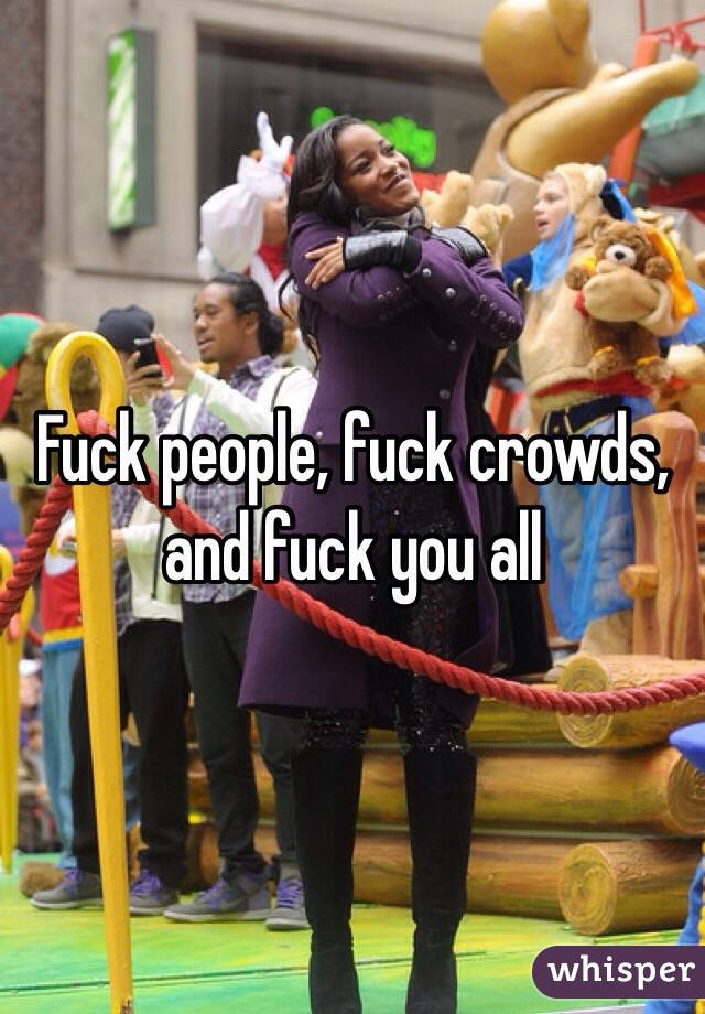 Fuck people, fuck crowds, and fuck you all