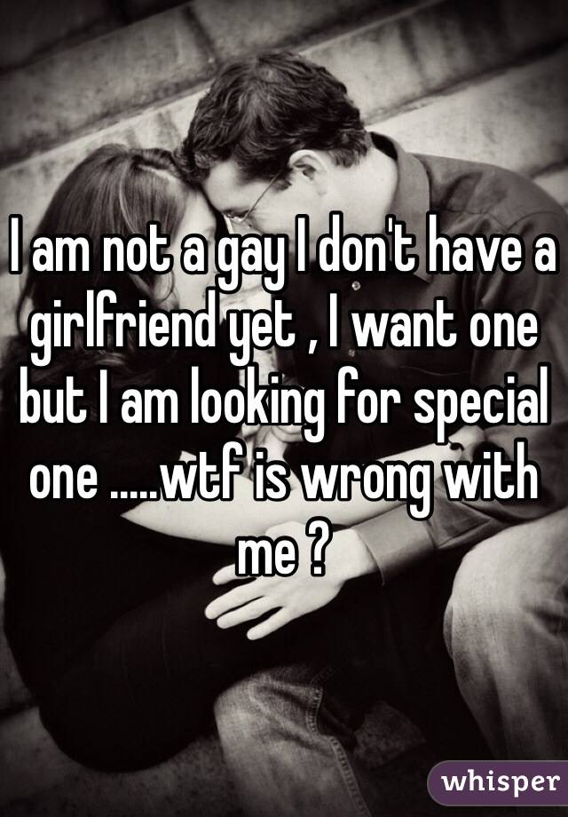 I am not a gay I don't have a girlfriend yet , I want one but I am looking for special one .....wtf is wrong with me ?