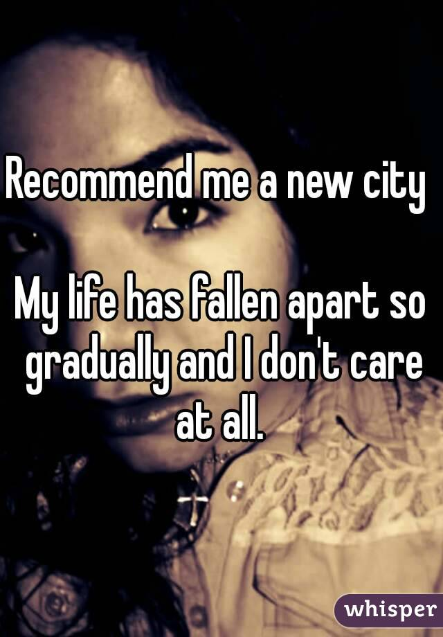 Recommend me a new city   My life has fallen apart so gradually and I don't care at all.