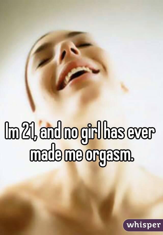 Im 21, and no girl has ever made me orgasm.
