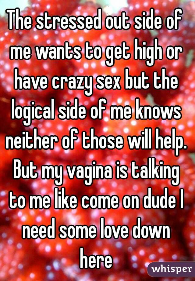 The stressed out side of me wants to get high or have crazy sex but the logical side of me knows neither of those will help. But my vagina is talking to me like come on dude I need some love down here
