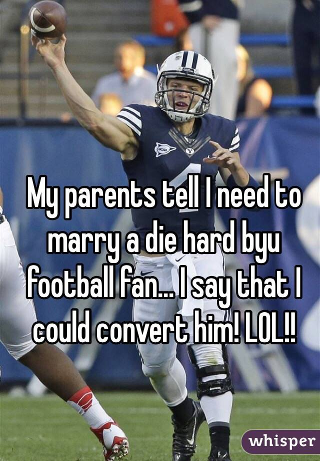 My parents tell I need to marry a die hard byu football fan... I say that I could convert him! LOL!!