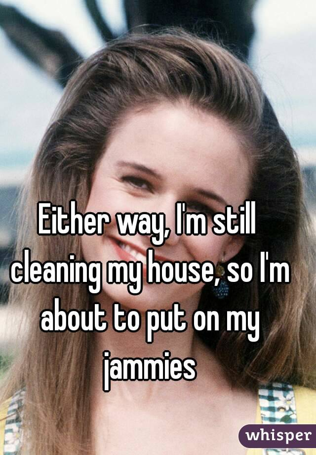 Either way, I'm still cleaning my house, so I'm about to put on my jammies