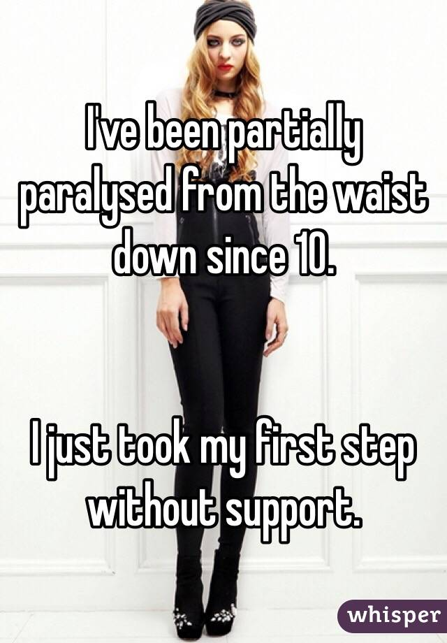 I've been partially paralysed from the waist down since 10.    I just took my first step without support.
