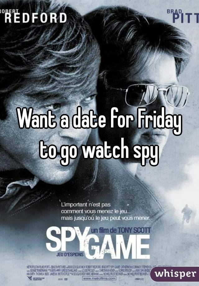 Want a date for Friday to go watch spy