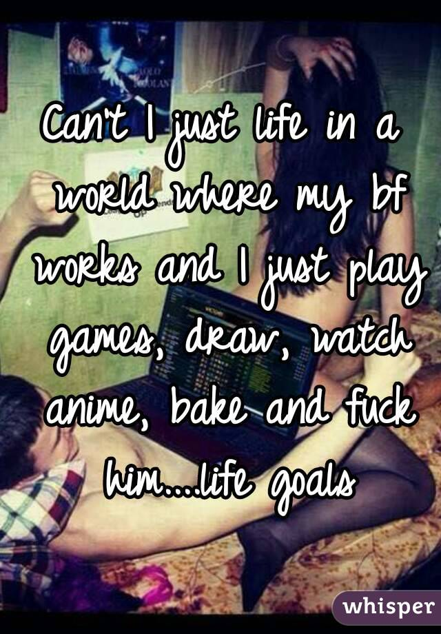 Can't I just life in a world where my bf works and I just play games, draw, watch anime, bake and fuck him....life goals