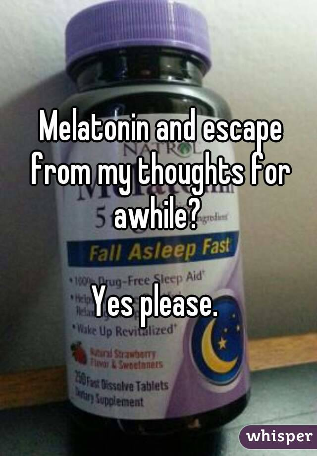 Melatonin and escape from my thoughts for awhile?   Yes please.